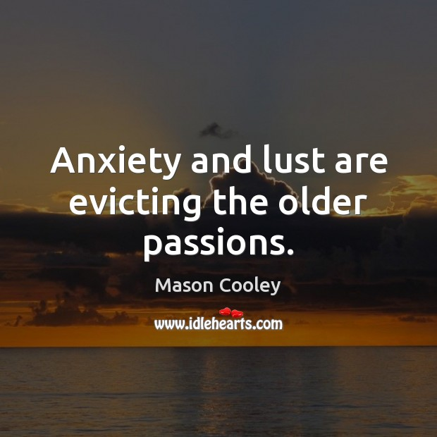 Anxiety and lust are evicting the older passions. Image