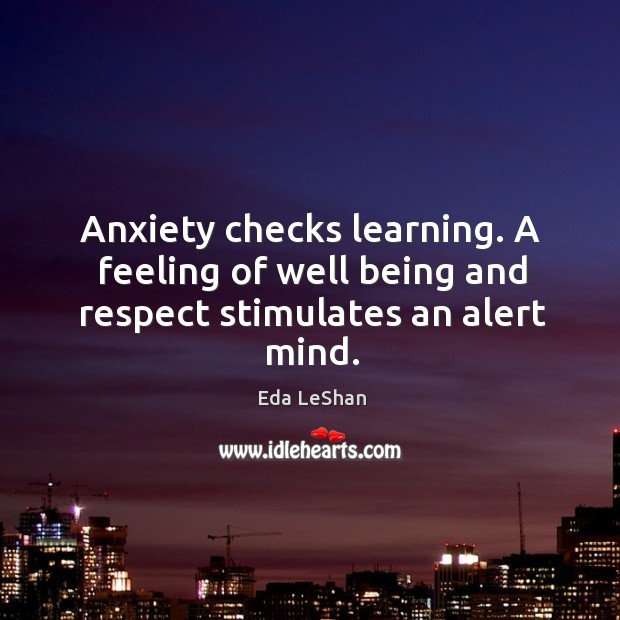 Anxiety checks learning. A feeling of well being and respect stimulates an alert mind. Eda LeShan Picture Quote