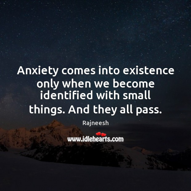 Image, Anxiety comes into existence only when we become identified with small things.