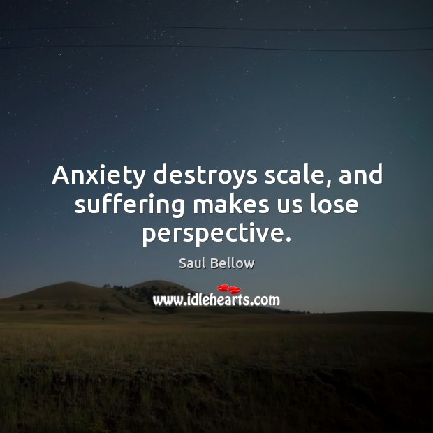 Anxiety destroys scale, and suffering makes us lose perspective. Saul Bellow Picture Quote