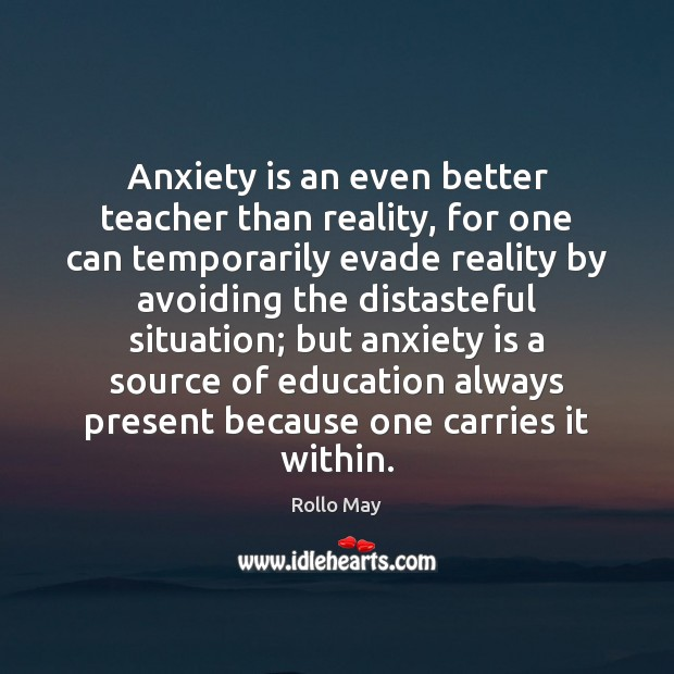 Anxiety is an even better teacher than reality, for one can temporarily Rollo May Picture Quote
