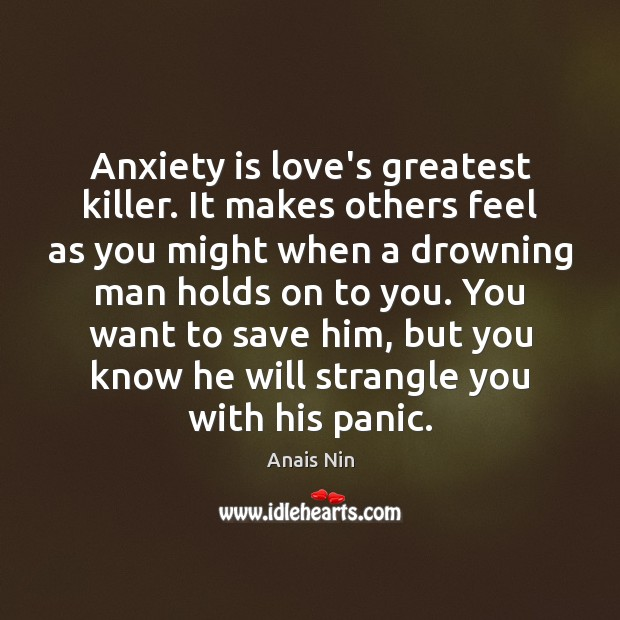 Anxiety is love's greatest killer. It makes others feel as you might Image