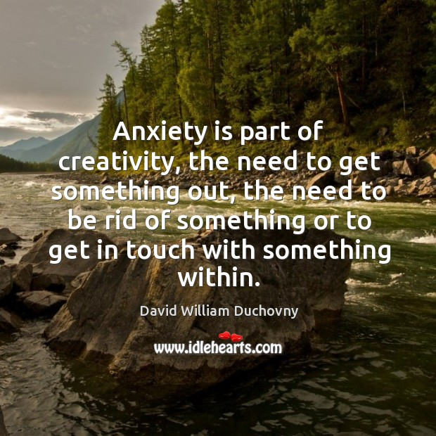 Anxiety is part of creativity, the need to get something out, the need to be rid of something or Image