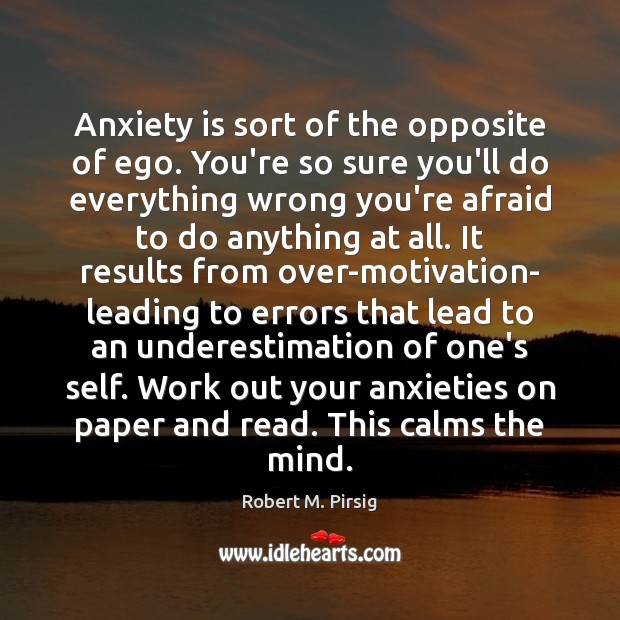 Image, Anxiety is sort of the opposite of ego. You're so sure you'll