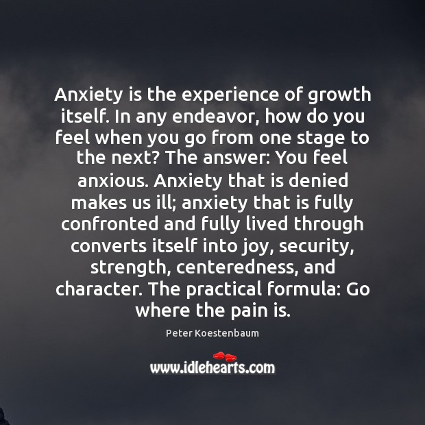 Anxiety is the experience of growth itself. In any endeavor, how do Image