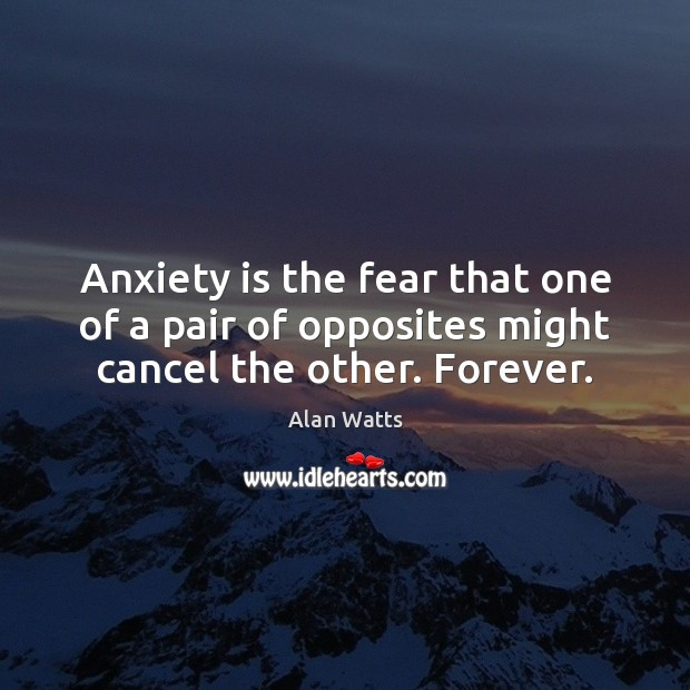 Anxiety is the fear that one of a pair of opposites might cancel the other. Forever. Image