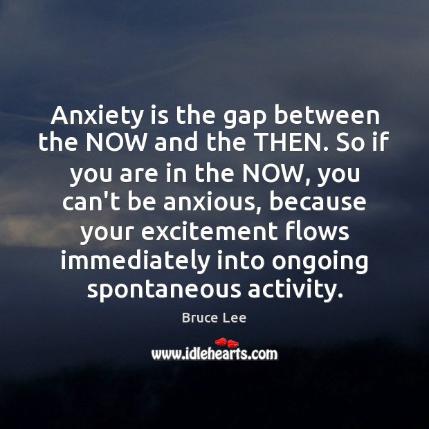 Image, Anxiety is the gap between the NOW and the THEN. So if