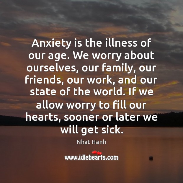 Anxiety is the illness of our age. We worry about ourselves, our Image