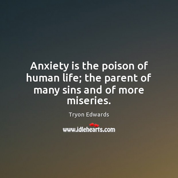 Anxiety is the poison of human life; the parent of many sins and of more miseries. Tryon Edwards Picture Quote