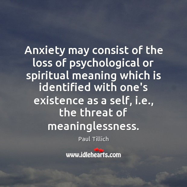 Anxiety may consist of the loss of psychological or spiritual meaning which Paul Tillich Picture Quote