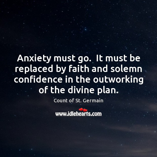 Anxiety must go.  It must be replaced by faith and solemn confidence Count of St. Germain Picture Quote