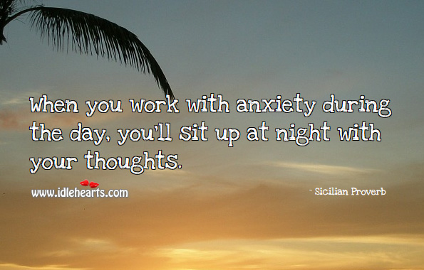 When you work with anxiety during the day, you'll sit up at night with your thoughts. Sicilian Proverbs Image