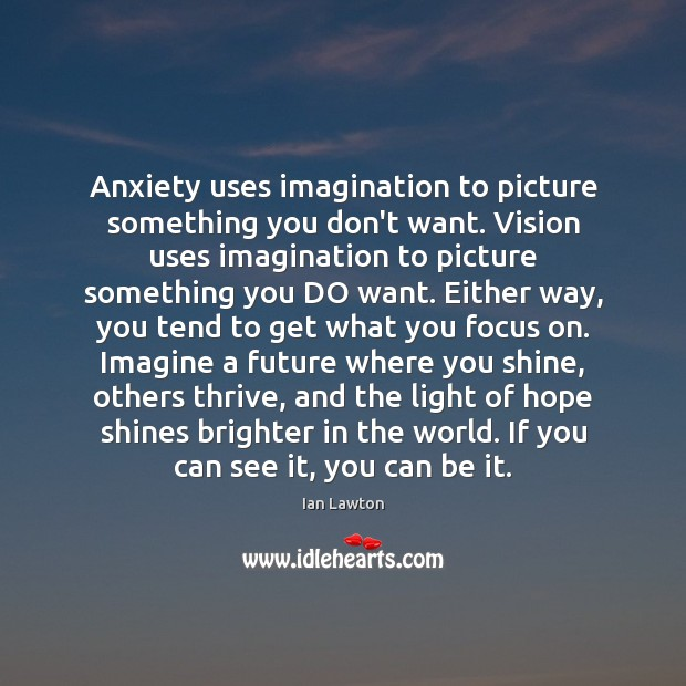 Anxiety uses imagination to picture something you don't want. Vision uses imagination Image