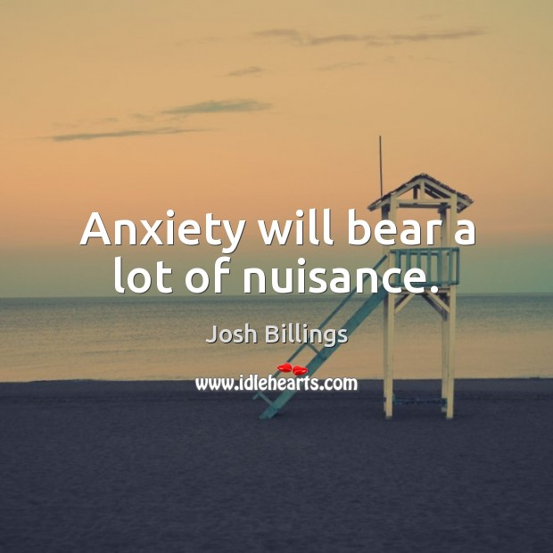 Anxiety will bear a lot of nuisance. Image
