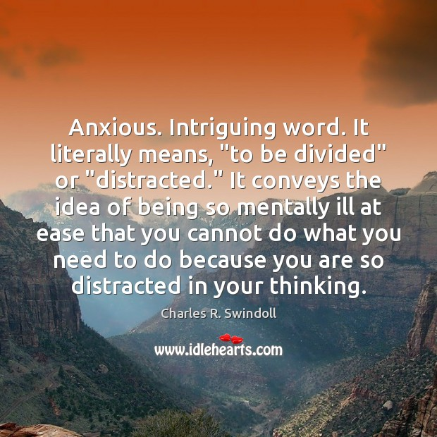"""Anxious. Intriguing word. It literally means, """"to be divided"""" or """"distracted."""" It Charles R. Swindoll Picture Quote"""