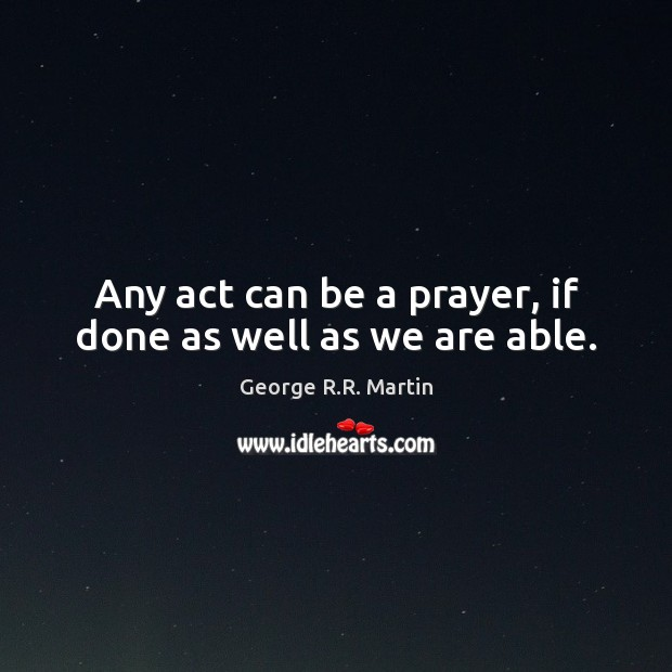 Any act can be a prayer, if done as well as we are able. Image