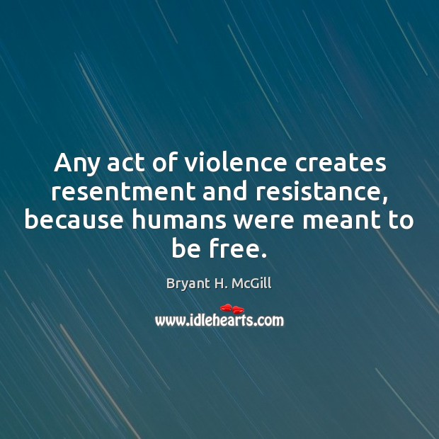 Any act of violence creates resentment and resistance, because humans were meant Bryant H. McGill Picture Quote