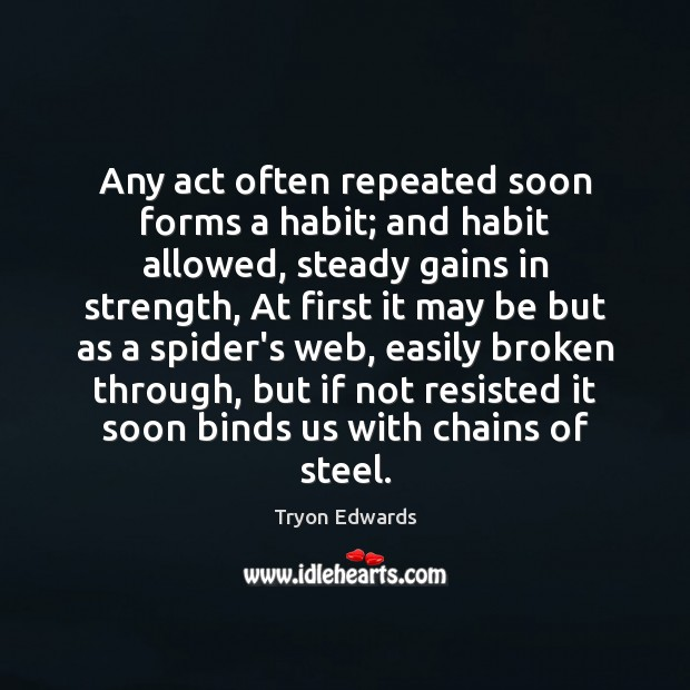 Any act often repeated soon forms a habit; and habit allowed, steady Tryon Edwards Picture Quote
