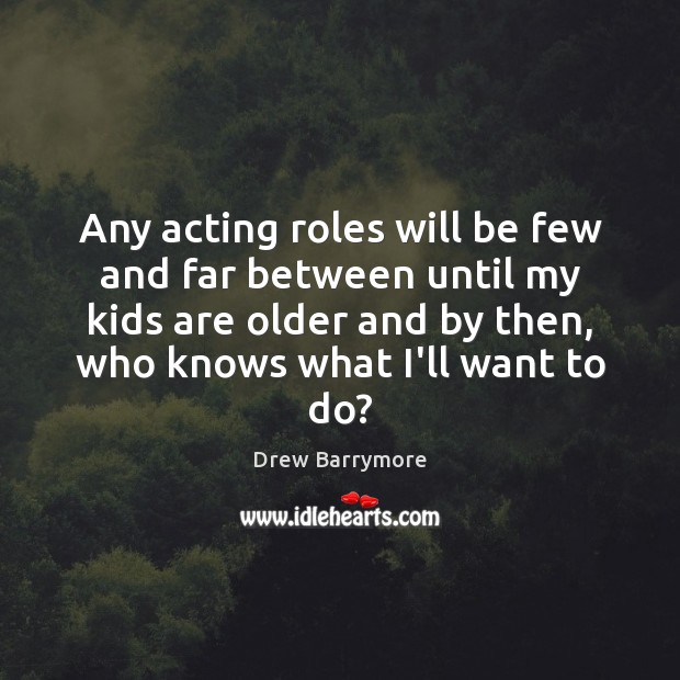 Any acting roles will be few and far between until my kids Image