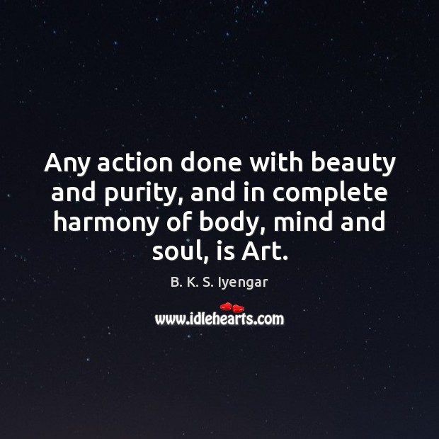 Any action done with beauty and purity, and in complete harmony of B. K. S. Iyengar Picture Quote
