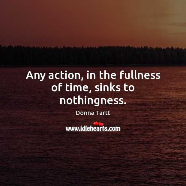 Any action, in the fullness of time, sinks to nothingness. Donna Tartt Picture Quote