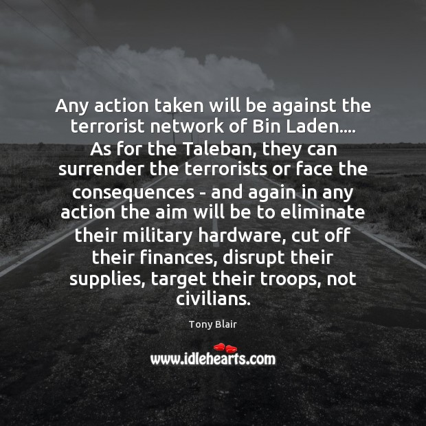 Any action taken will be against the terrorist network of Bin Laden…. Tony Blair Picture Quote