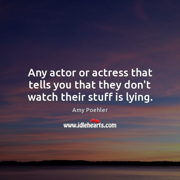 Image, Any actor or actress that tells you that they don't watch their stuff is lying.