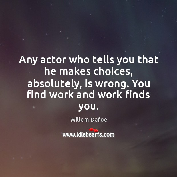 Any actor who tells you that he makes choices, absolutely, is wrong. Image