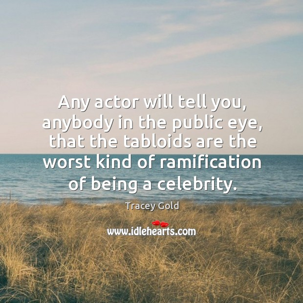 Any actor will tell you, anybody in the public eye, that the tabloids are the worst kind Tracey Gold Picture Quote