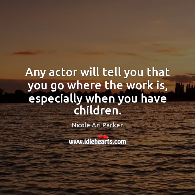 Image, Any actor will tell you that you go where the work is, especially when you have children.