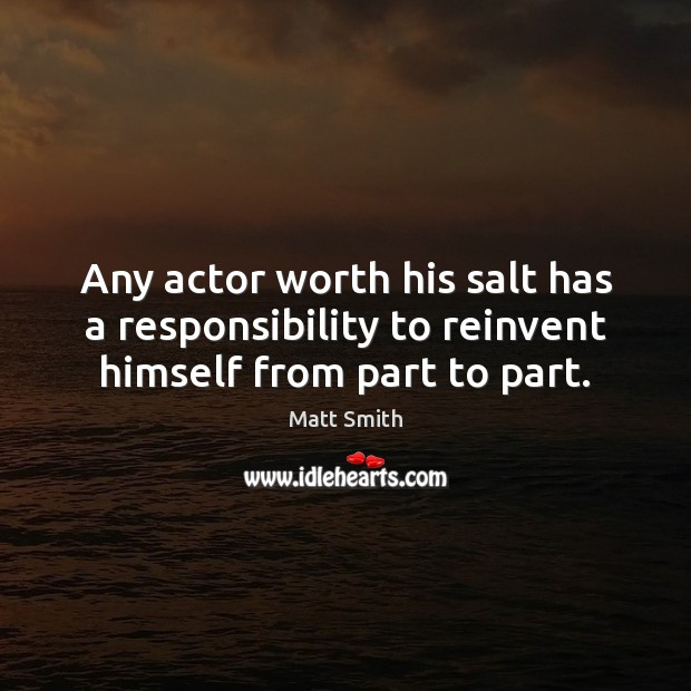 Any actor worth his salt has a responsibility to reinvent himself from part to part. Matt Smith Picture Quote