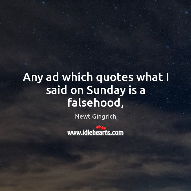 Newt Gingrich Picture Quote image saying: Any ad which quotes what I said on Sunday is a falsehood,