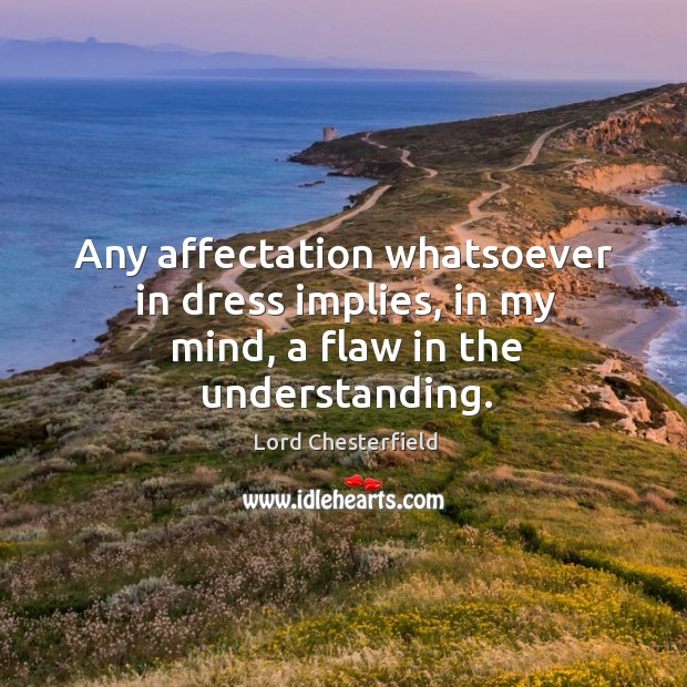 Any affectation whatsoever in dress implies, in my mind, a flaw in the understanding. Image