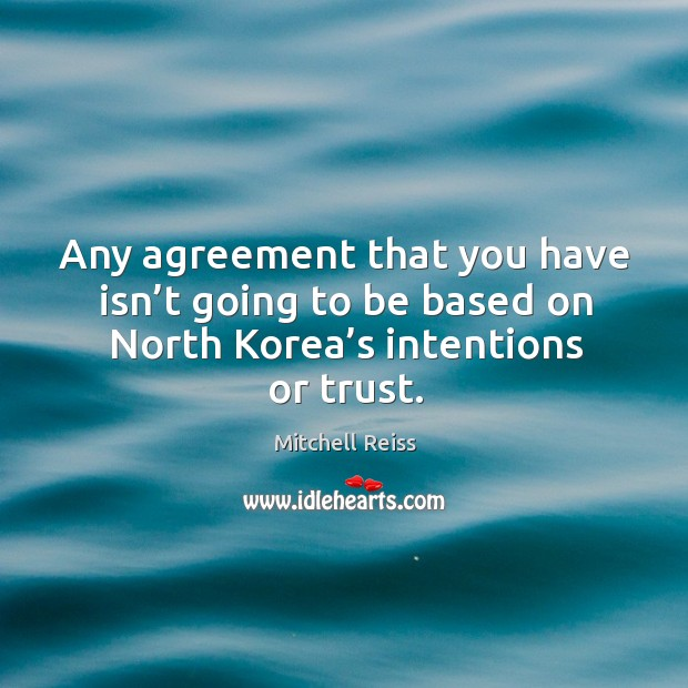 Any agreement that you have isn't going to be based on north korea's intentions or trust. Image