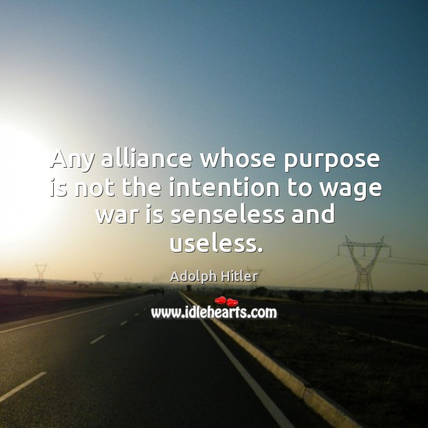 Any alliance whose purpose is not the intention to wage war is senseless and useless. Image