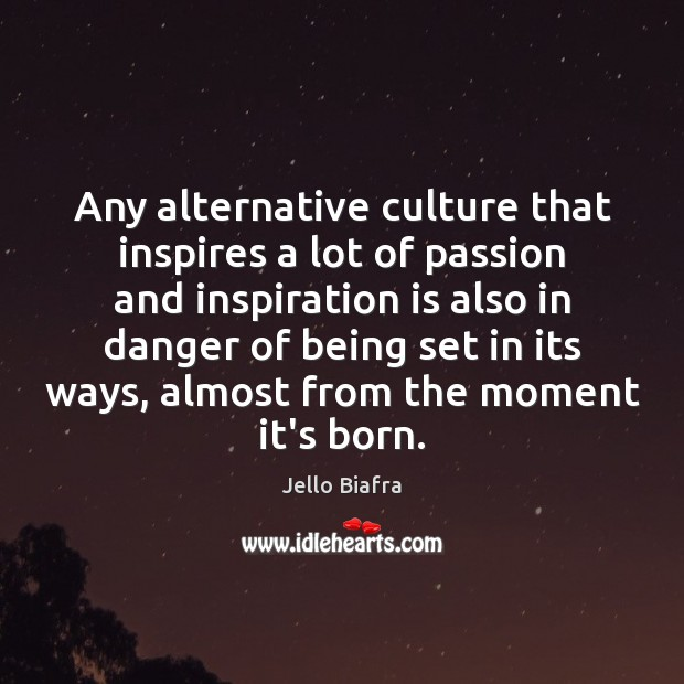 Any alternative culture that inspires a lot of passion and inspiration is Jello Biafra Picture Quote