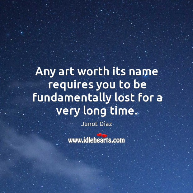 Any art worth its name requires you to be fundamentally lost for a very long time. Image