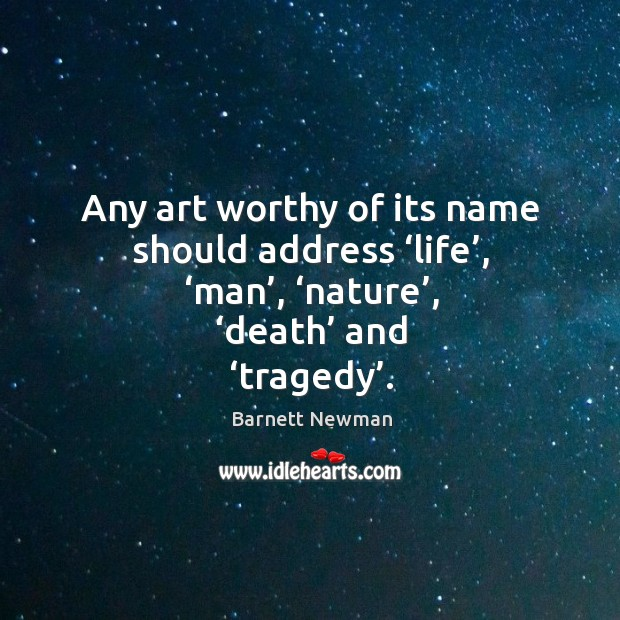 Image, Any art worthy of its name should address 'life', 'man', 'nature', 'death' and 'tragedy'.