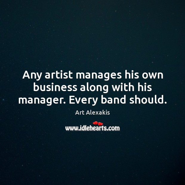 Image, Any artist manages his own business along with his manager. Every band should.