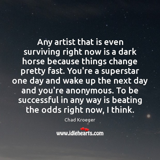 Any artist that is even surviving right now is a dark horse Image