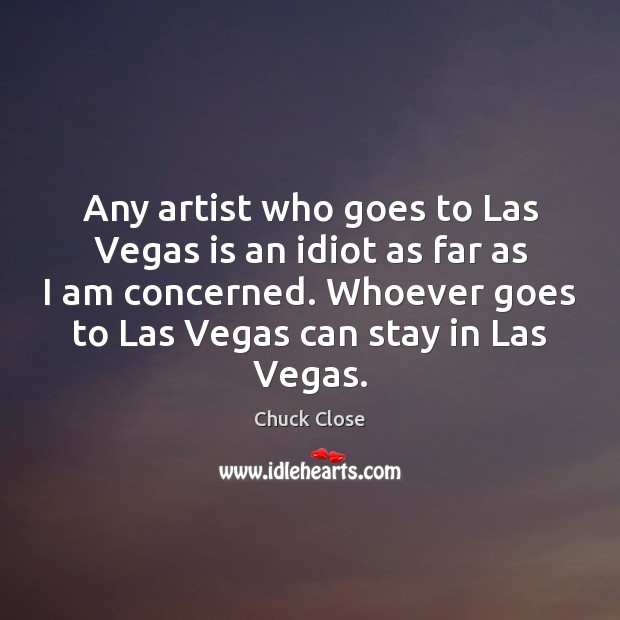 Any artist who goes to Las Vegas is an idiot as far Chuck Close Picture Quote