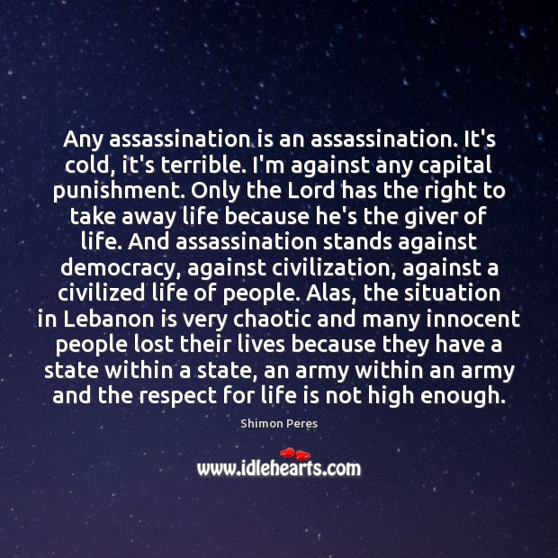 Any assassination is an assassination. It's cold, it's terrible. I'm against any Shimon Peres Picture Quote