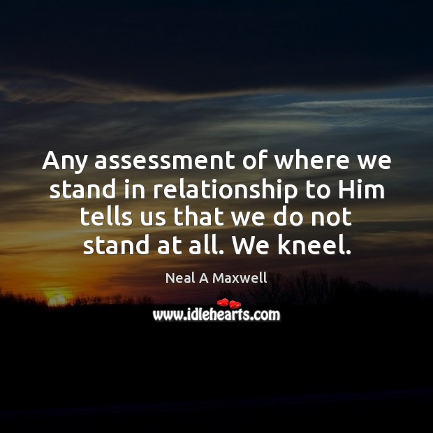 Any assessment of where we stand in relationship to Him tells us Neal A Maxwell Picture Quote