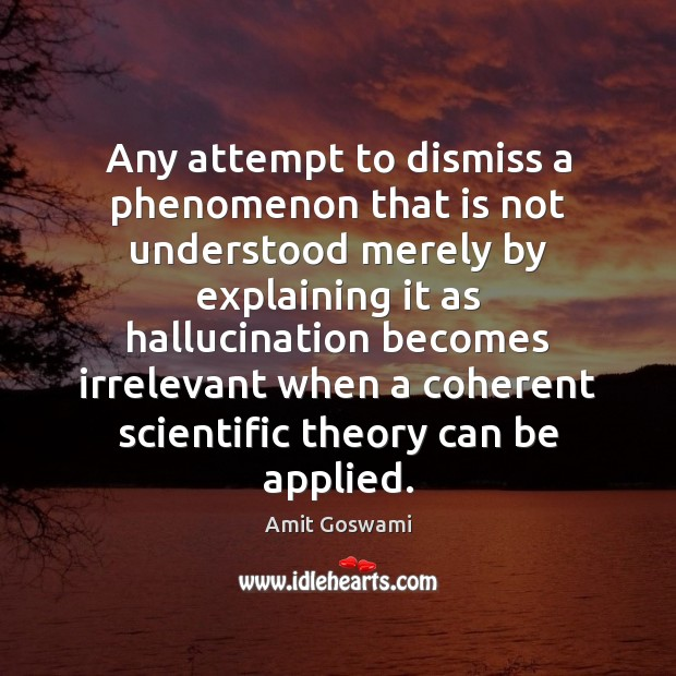 Any attempt to dismiss a phenomenon that is not understood merely by Image