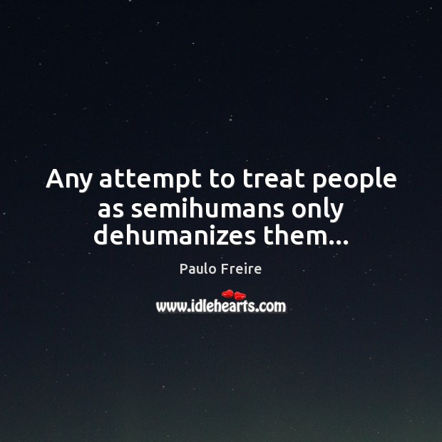 Any attempt to treat people as semihumans only dehumanizes them… Paulo Freire Picture Quote