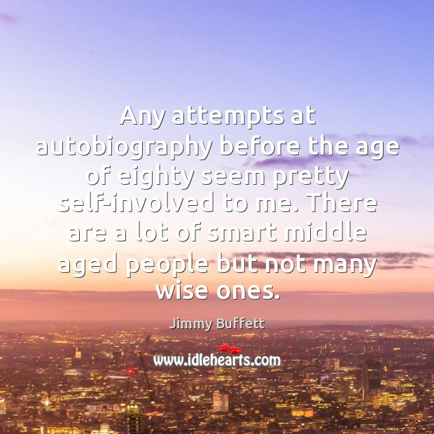 Any attempts at autobiography before the age of eighty seem pretty self-involved Jimmy Buffett Picture Quote