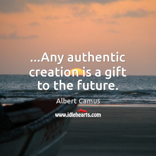 Image, …Any authentic creation is a gift to the future.