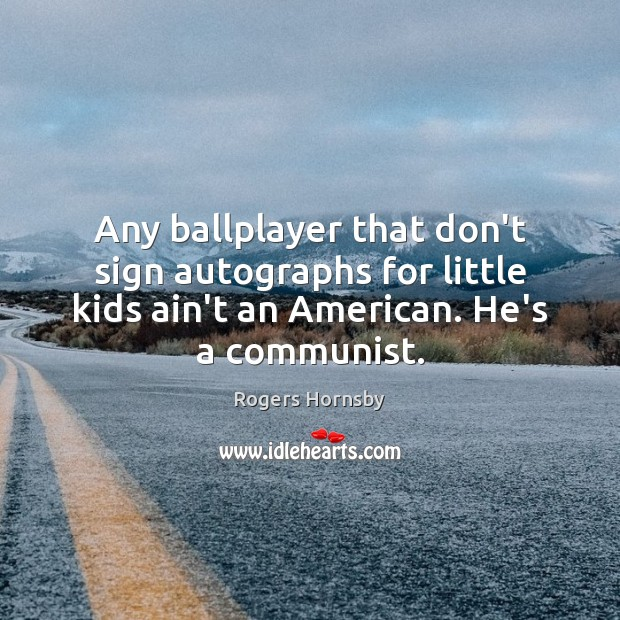 Any ballplayer that don't sign autographs for little kids ain't an American. Image