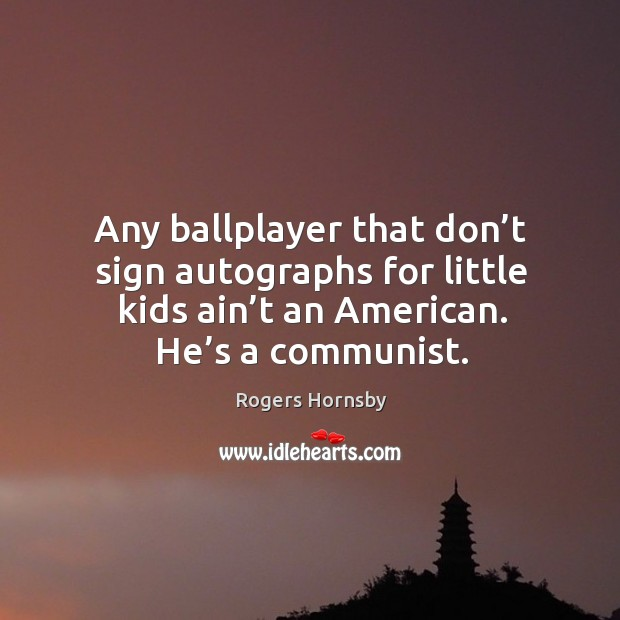 Image, Any ballplayer that don't sign autographs for little kids ain't an american. He's a communist.