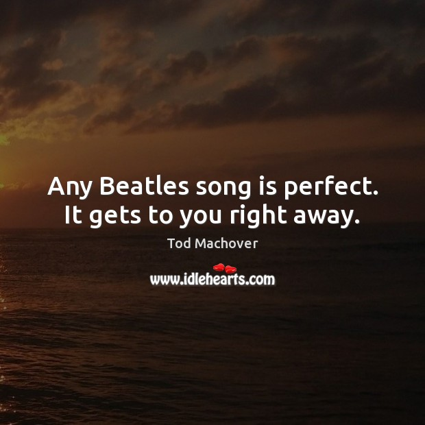 Any Beatles song is perfect. It gets to you right away. Tod Machover Picture Quote